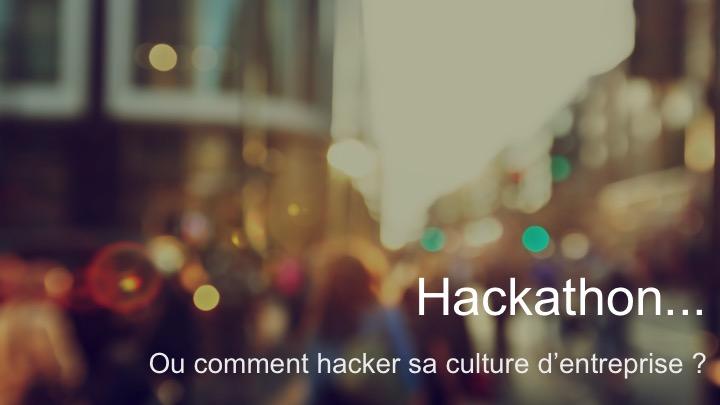 Hackathon ou comment hacker sa culture dentreprise - Conference - Paris HumanTalks - 10 05 2016